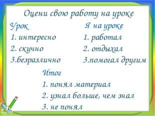 Оцени свою работу на уроке Урок 1. интересно 2. скучно 3.безразлично Итог 1