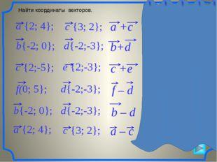 Найти координаты векторов. a +c {5; 6} a – c {-1; 2} b+d {-4; -3} c +e {4; -