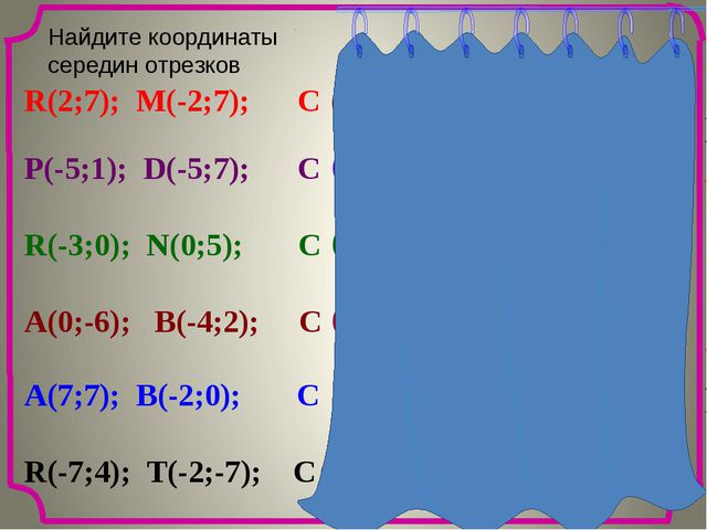 Найдите координаты cередин отрезков R(2;7); M(-2;7); C P(-5;1); D(-5;7); C R...