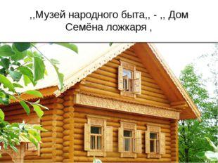 ,,Музей народного быта,, - ,, Дом Семёна ложкаря ,