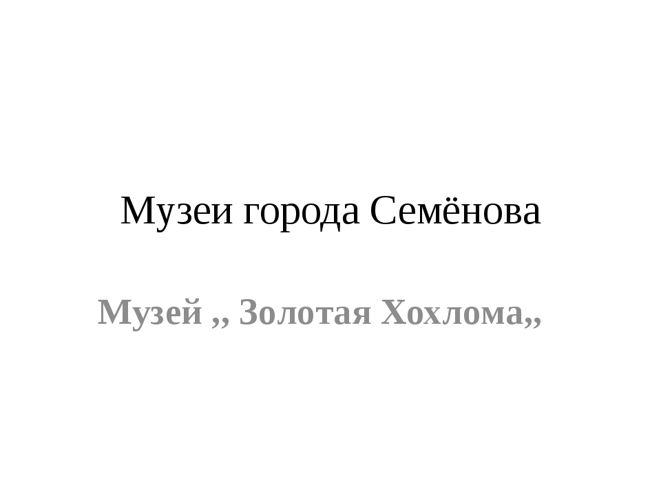 Музеи города Семёнова Музей ,, Золотая Хохлома,,