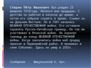 Спирин Пётр Иванович был рождён 23 февраля 1916года. Являлся мне прадедом. С