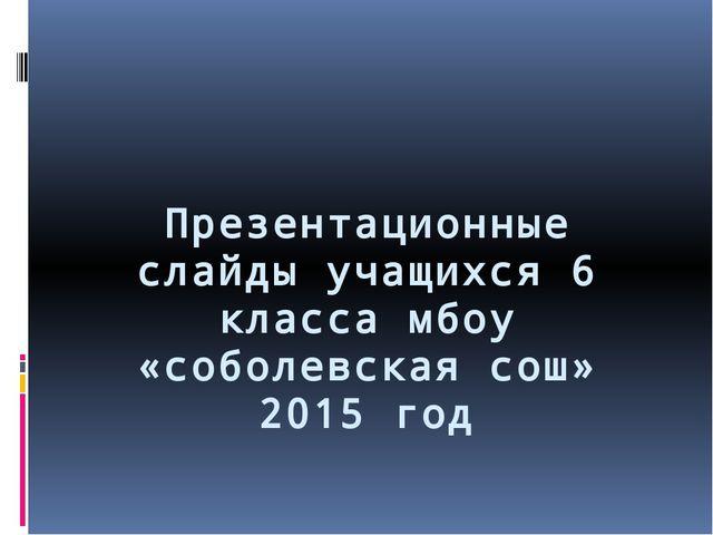 Презентационные слайды учащихся 6 класса мбоу «соболевская сош» 2015 год