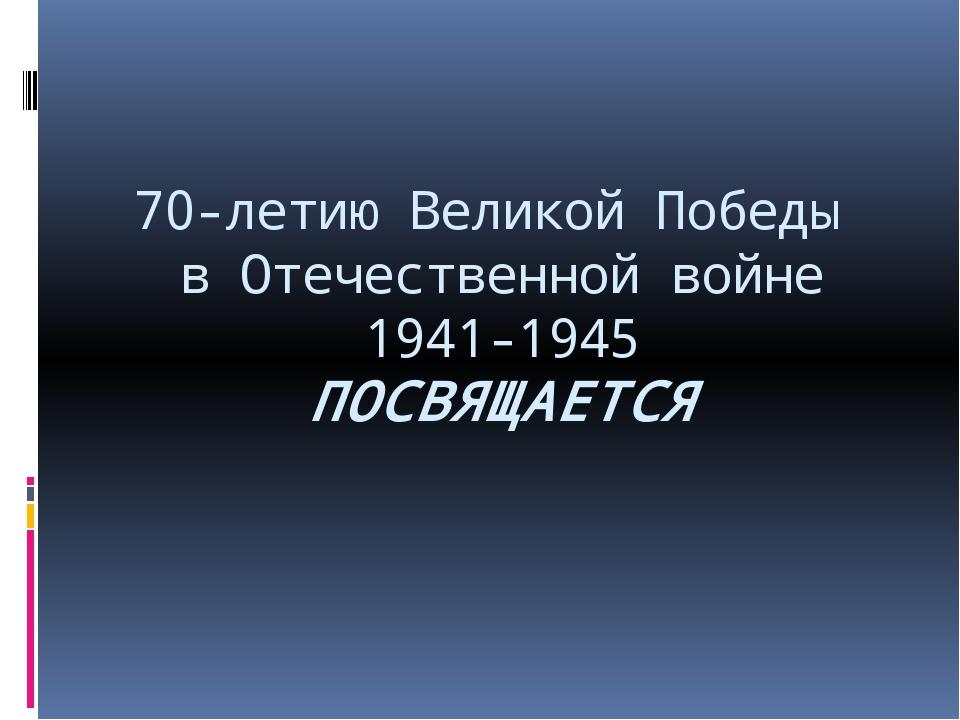 70-летию Великой Победы в Отечественной войне 1941-1945 ПОСВЯЩАЕТСЯ