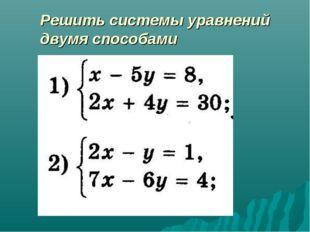 Решить системы уравнений двумя способами