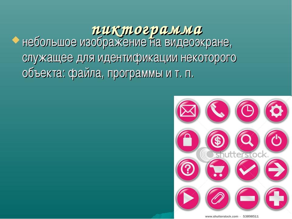 пиктограмма небольшое изображение на видеоэкране, служащее для идентификации...