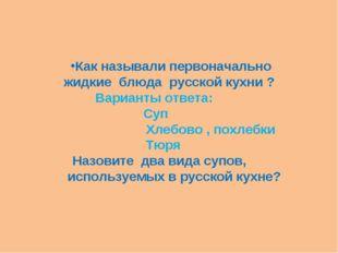 Как называли первоначально жидкие блюда русской кухни ? Варианты ответа: Суп