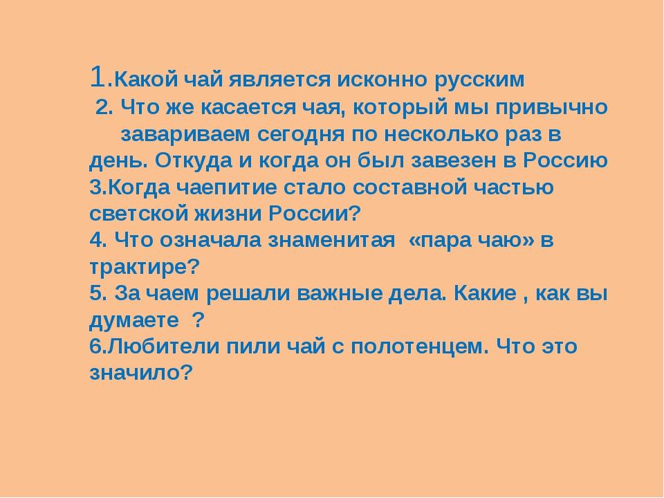 1.Какой чай является исконно русским 2. Что же касается чая, который мы привы...