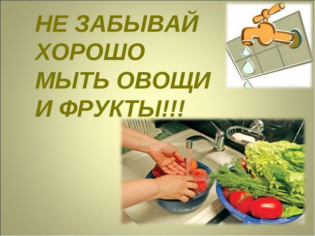 НЕ ЗАБЫВАЙ ХОРОШО МЫТЬ ОВОЩИ И ФРУКТЫ!!!