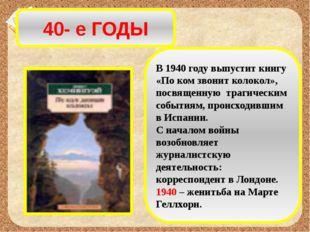 40- е ГОДЫ В 1940 году выпустит книгу «По ком звонит колокол», посвященную тр