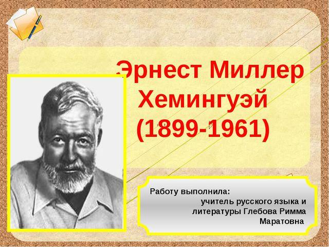 Эрнест Миллер Хемингуэй (1899-1961) Работу выполнила: учитель русского языка...