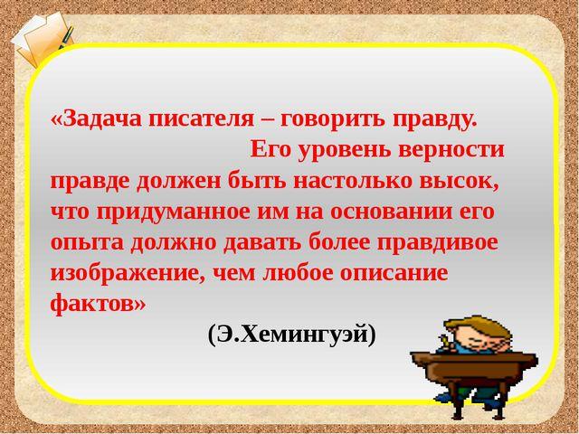 «Задача писателя – говорить правду. Его уровень верности правде должен быть н...