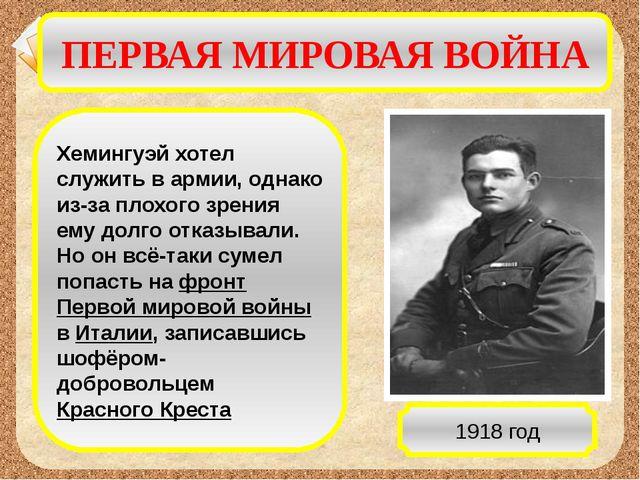 ПЕРВАЯ МИРОВАЯ ВОЙНА Хемингуэй хотел служить в армии, однако из-за плохого зр...