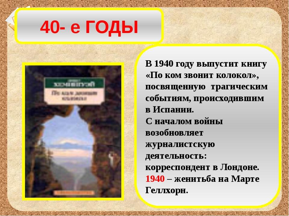 40- е ГОДЫ В 1940 году выпустит книгу «По ком звонит колокол», посвященную тр...