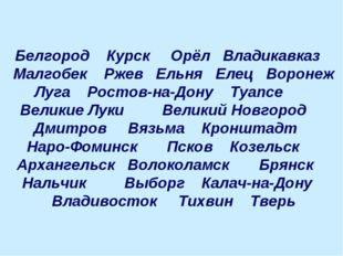 Белгород Курск Орёл Владикавказ Малгобек Ржев Ельня Елец Воронеж Луга Ростов