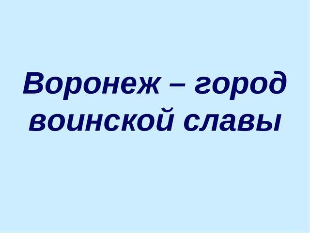 Воронеж – город воинской славы