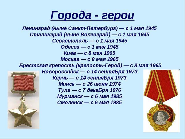Города - герои Ленинград (ныне Санкт-Петербург)— с 1 мая 1945 Сталинград (ны...