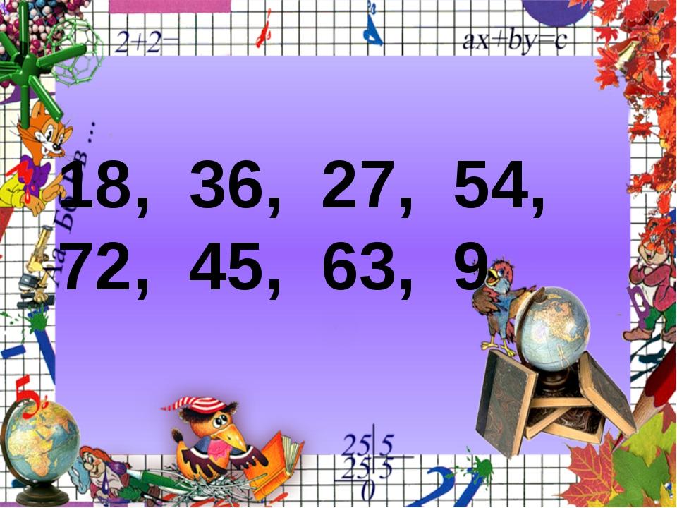 18:9= 27:9= 9:9= 36:9= 54 : 9= 45:9= 63:9= 81:9=