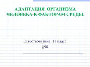 Естествознание, 11 класс §50 АДАПТАЦИЯ ОРГАНИЗМА ЧЕЛОВЕКА К ФАКТОРАМ СРЕДЫ.