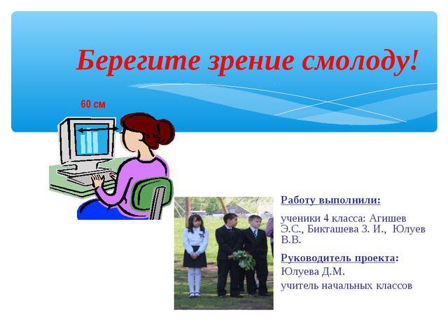 Берегите зрение смолоду! Работу выполнили: ученики 4 класса: Агишев Э.С., Би...