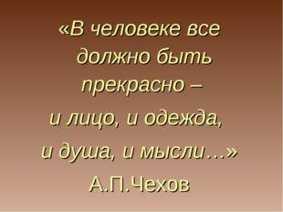 «В человеке все должно быть прекрасно – и лицо, и одежда, и душа, и мысли…» А