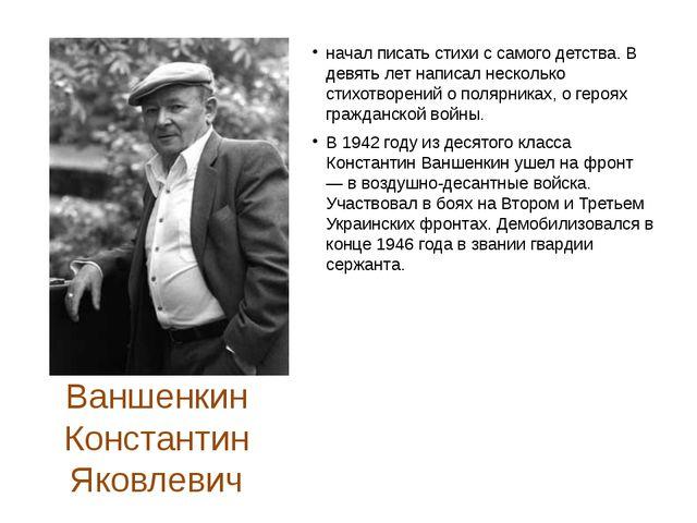Ваншенкин Константин Яковлевич начал писать стихи с самого детства. В девять...