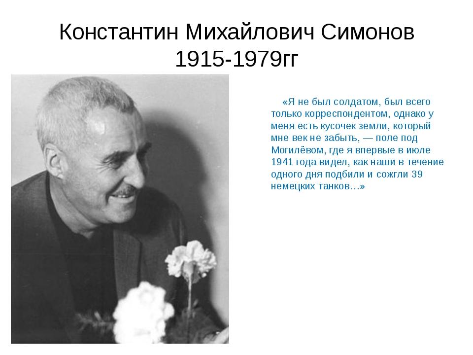 Константин Михайлович Симонов 1915-1979гг «Я не был солдатом, был всего толь...