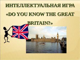 * ИНТЕЛЛЕКТУАЛЬНАЯ ИГРА «DO YOU KNOW THE GREAT BRITAIN?»