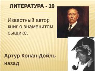 ЛИТЕРАТУРА - 10 Известный автор книг о знаменитом сыщике. Артур Конан-Дойль н