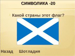 СИМВОЛИКА -20 Какой страны этот флаг? Назад Шотладия