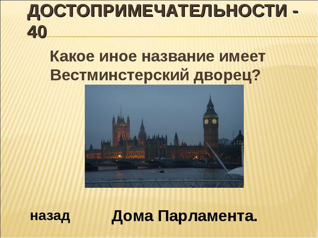 ДОСТОПРИМЕЧАТЕЛЬНОСТИ - 40 Какое иное название имеет Вестминстерский дворец?...
