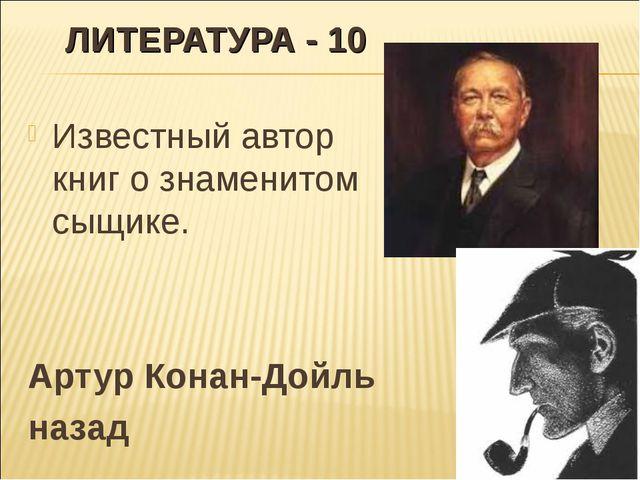 ЛИТЕРАТУРА - 10 Известный автор книг о знаменитом сыщике. Артур Конан-Дойль н...
