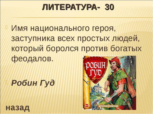 ЛИТЕРАТУРА- 30 Имя национального героя, заступника всех простых людей, которы...