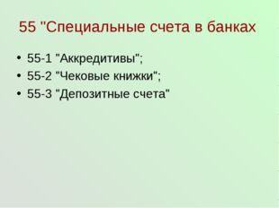 """55 """"Специальные счета в банках 55-1 """"Аккредитивы""""; 55-2 """"Чековые книжки""""; 55-"""