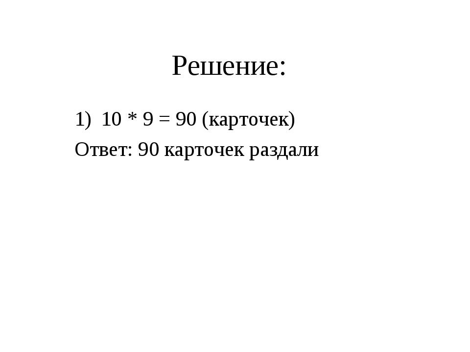 Решение: 10 * 9 = 90 (карточек) Ответ: 90 карточек раздали