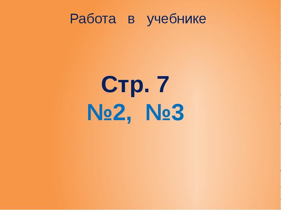 Стр. 7 №2, №3 Работа в учебнике
