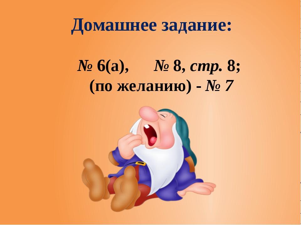 Домашнее задание: № 6(а), № 8, стр. 8; (по желанию) - № 7