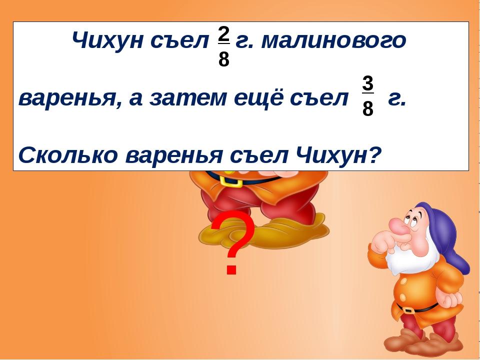 ? Чихун съел г. малинового варенья, а затем ещё съел г. Сколько варенья съел...