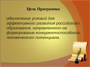 Цель Программы: обеспечение условий для эффективного развития российского обр