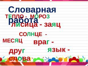 Словарная работа ТЕПЛО - МОРОЗ лисица - заяц СОЛНЦЕ - МЕСЯЦ враг - друг язык