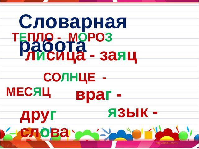 Словарная работа ТЕПЛО - МОРОЗ лисица - заяц СОЛНЦЕ - МЕСЯЦ враг - друг язык...