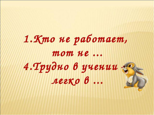 1.Кто не работает, тот не ... 4.Трудно в учении – легко в ...