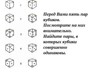 Перед Вами пять пар кубиков. Посмотрите на них внимательно. Найдите пары, в к