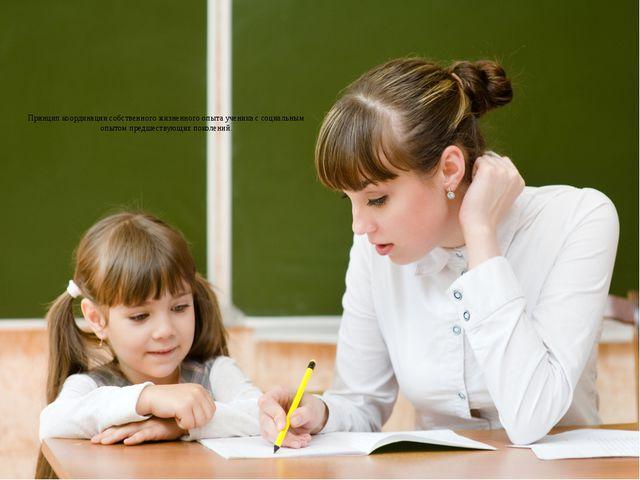 Принцип координации собственного жизненного опыта ученика с социальным опытом...