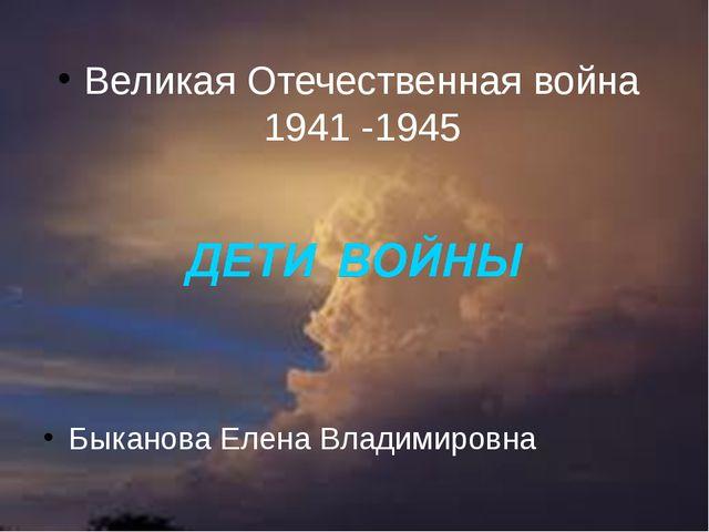 годы Великая Отечественная война 1941 -1945 Быканова Елена Владимировна