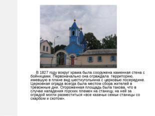В 1827 году вокруг храма была сооружена каменная стена с бойницами. Первонач