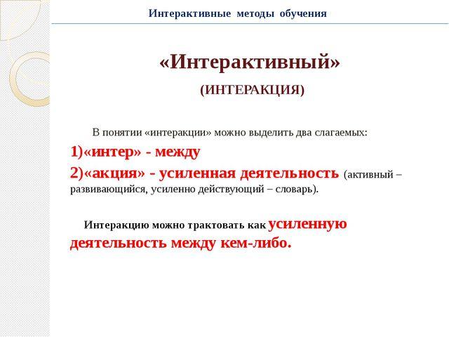 «Интерактивный» (ИНТЕРАКЦИЯ) В понятии «интеракции» можно выделить два слагае...