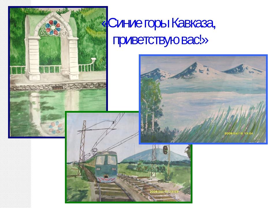 «Синие горы Кавказа, приветствую вас!»