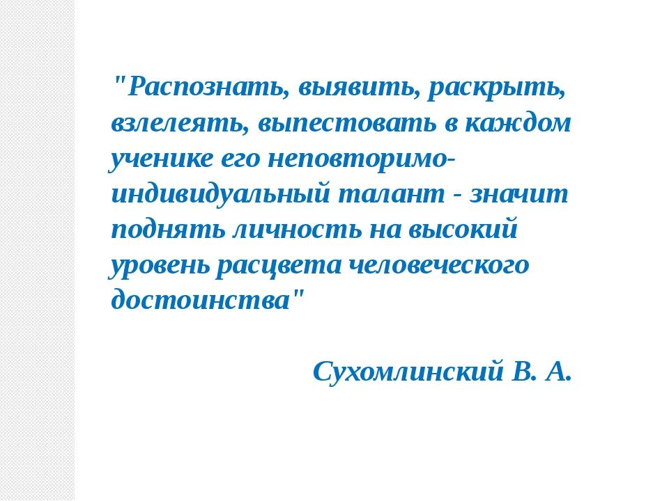 """""""Распознать, выявить, раскрыть, взлелеять, выпестовать в каждом ученике его н..."""