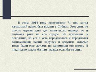 В этом, 2014 году исполняется 71 год, когда калмыцкий народ был выслан в Си